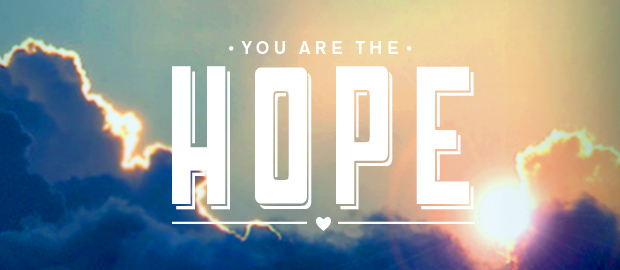 When you are told – you are the hope!