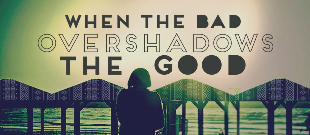 When The Bad Overshadows The Good